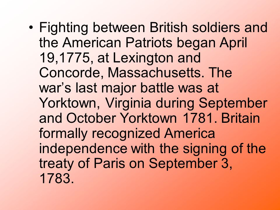 Fighting between British soldiers and the American Patriots began April 19,1775, at Lexington and Concorde, Massachusetts. The war's last major battle
