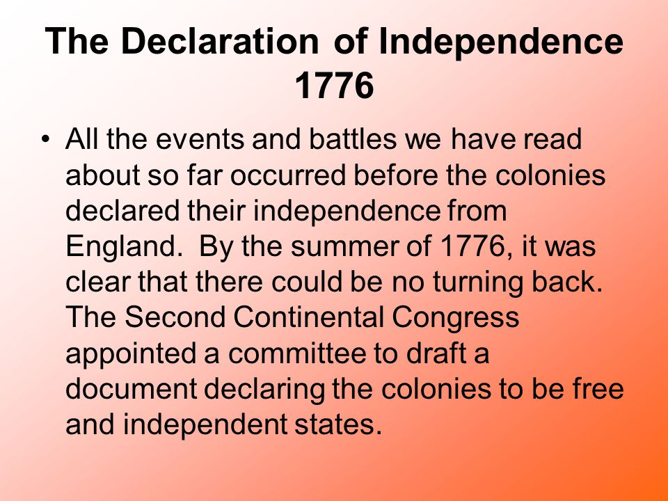 The Declaration of Independence 1776 All the events and battles we have read about so far occurred before the colonies declared their independence fro