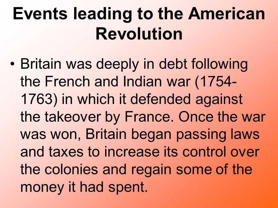 Events leading to the American Revolution Britain was deeply in debt following the French and Indian war (1754- 1763) in which it defended against the