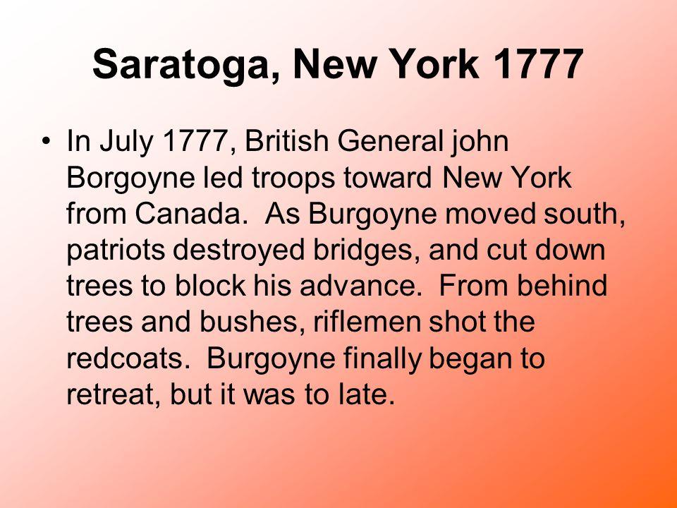 Saratoga, New York 1777 In July 1777, British General john Borgoyne led troops toward New York from Canada. As Burgoyne moved south, patriots destroye