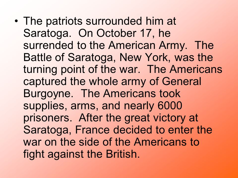 The patriots surrounded him at Saratoga. On October 17, he surrended to the American Army. The Battle of Saratoga, New York, was the turning point of