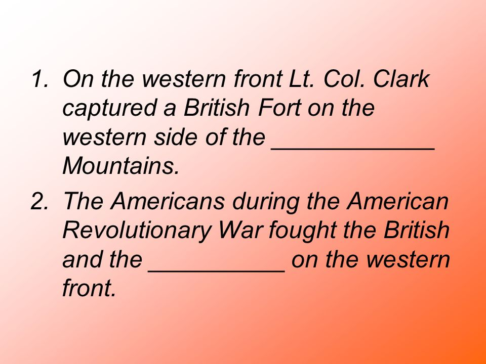 1.On the western front Lt. Col. Clark captured a British Fort on the western side of the ____________ Mountains. 2.The Americans during the American R