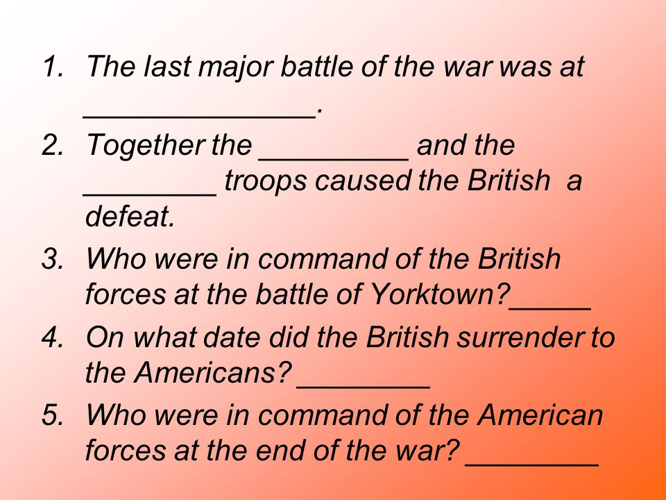 1.The last major battle of the war was at ______________. 2.Together the _________ and the ________ troops caused the British a defeat. 3.Who were in