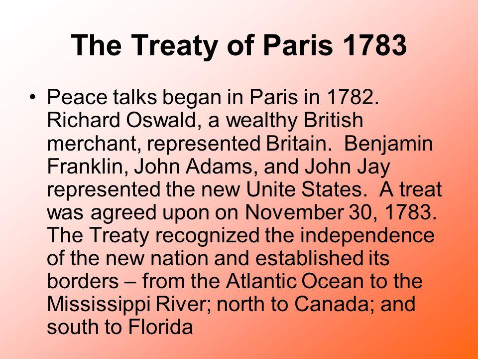 The Treaty of Paris 1783 Peace talks began in Paris in 1782. Richard Oswald, a wealthy British merchant, represented Britain. Benjamin Franklin, John