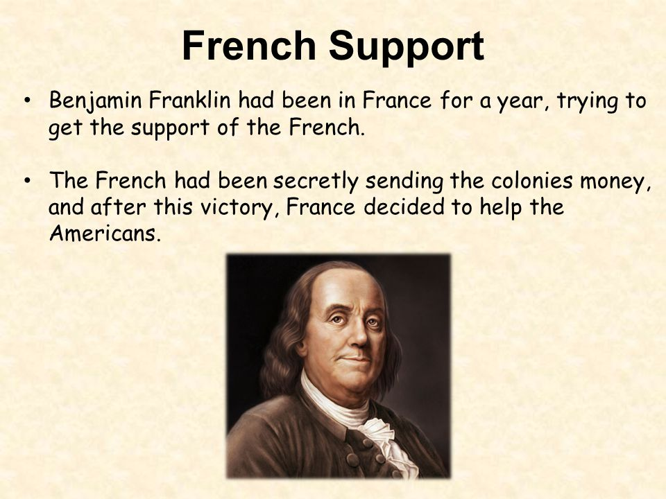 French Support Benjamin Franklin had been in France for a year, trying to get the support of the French.