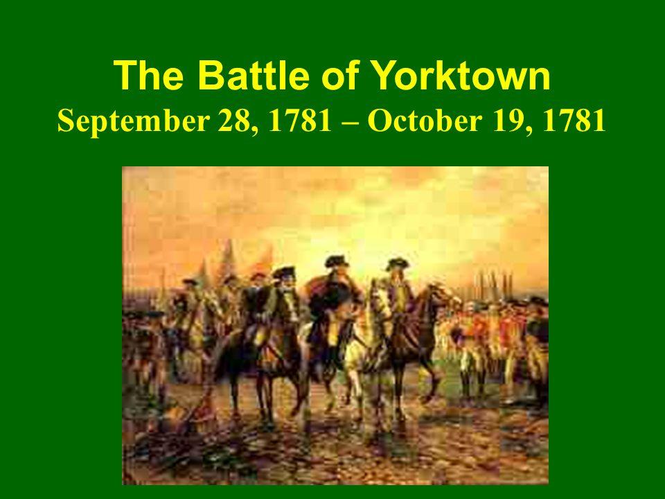 The Battle of Yorktown September 28, 1781 – October 19, 1781