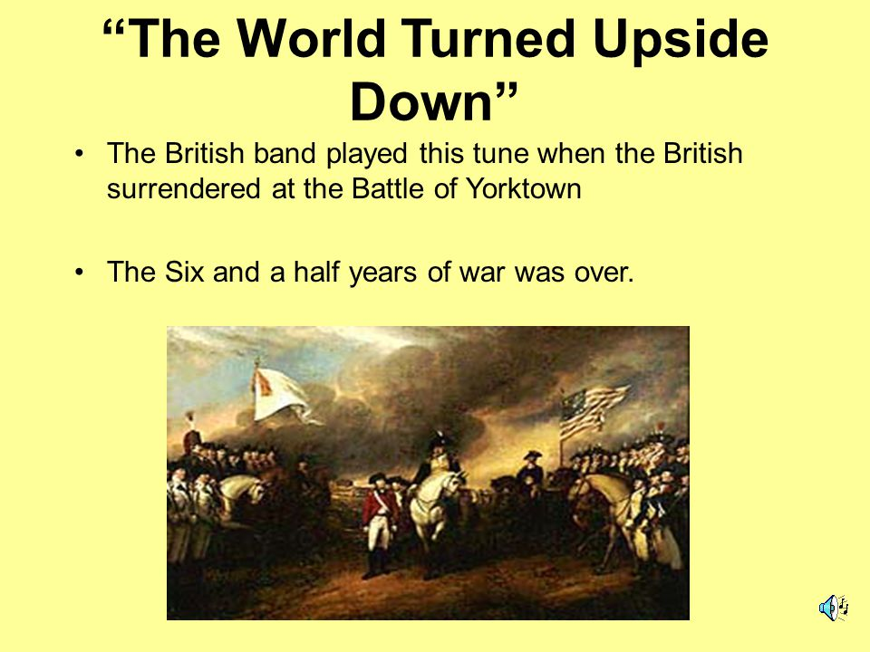 The World Turned Upside Down The British band played this tune when the British surrendered at the Battle of Yorktown The Six and a half years of war was over.