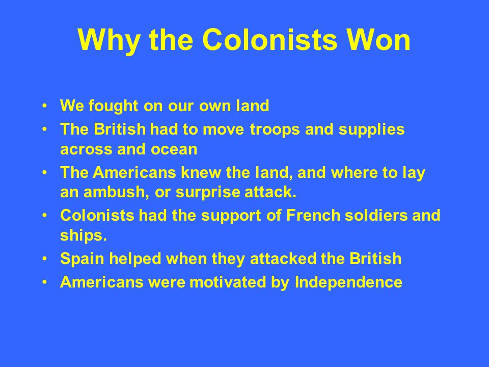 Why the Colonists Won We fought on our own land The British had to move troops and supplies across and ocean The Americans knew the land, and where to lay an ambush, or surprise attack.