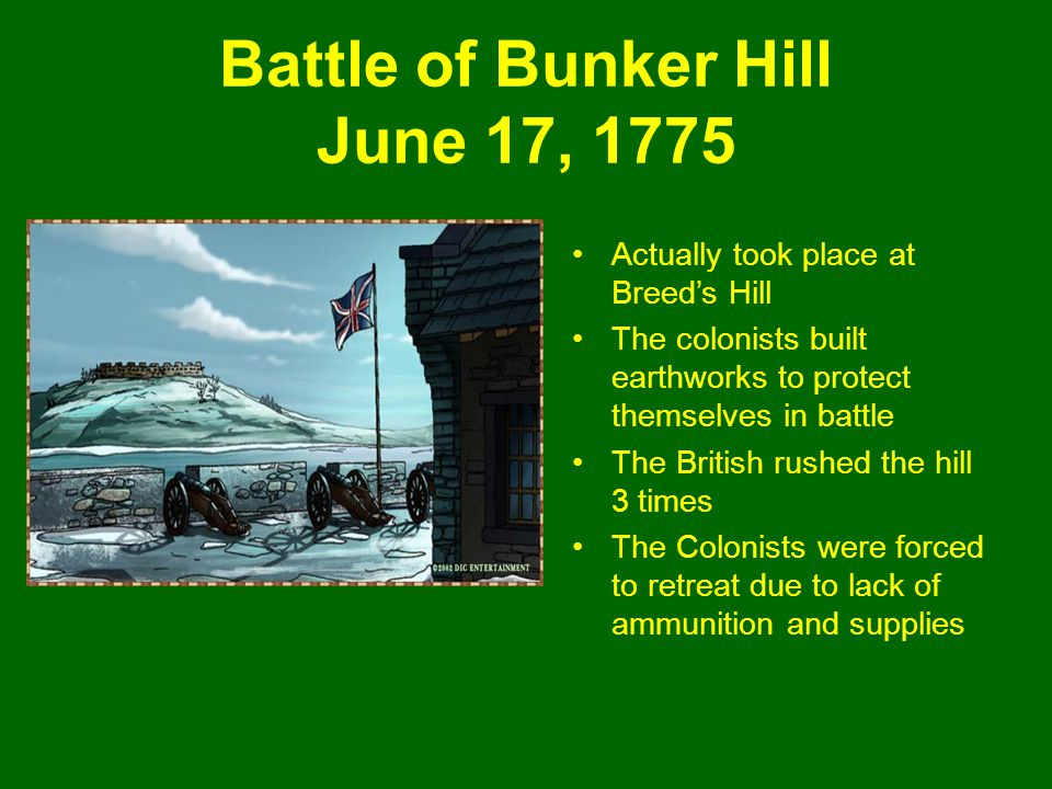Battle of Bunker Hill June 17, 1775 Actually took place at Breed's Hill The colonists built earthworks to protect themselves in battle The British rushed the hill 3 times The Colonists were forced to retreat due to lack of ammunition and supplies