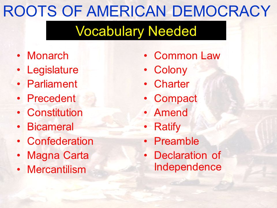 Common Law Colony Charter Compact Amend Ratify Preamble Declaration of Independence ROOTS OF AMERICAN DEMOCRACY Vocabulary Needed Monarch Legislature