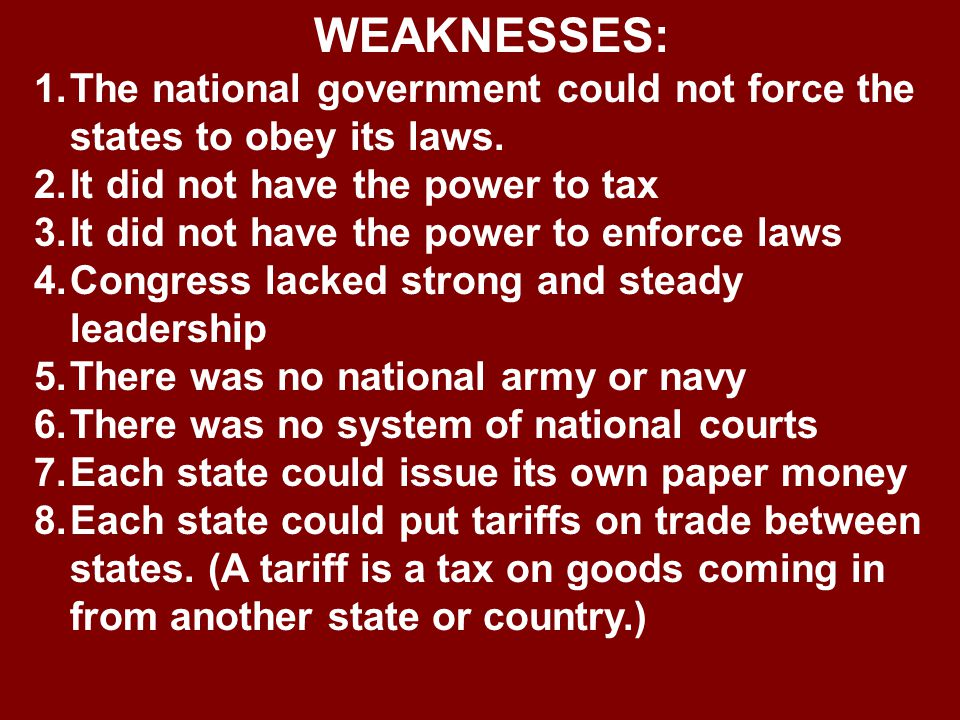 WEAKNESSES: 1.The national government could not force the states to obey its laws. 2.It did not have the power to tax 3.It did not have the power to e