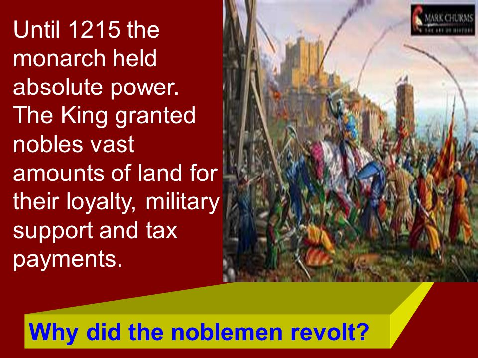 Until 1215 the monarch held absolute power. The King granted nobles vast amounts of land for their loyalty, military support and tax payments. Why did