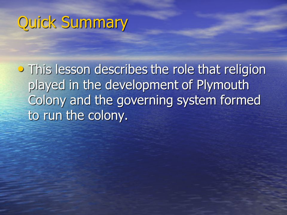 Quick Summary This lesson describes the role that religion played in the development of Plymouth Colony and the governing system formed to run the colony.