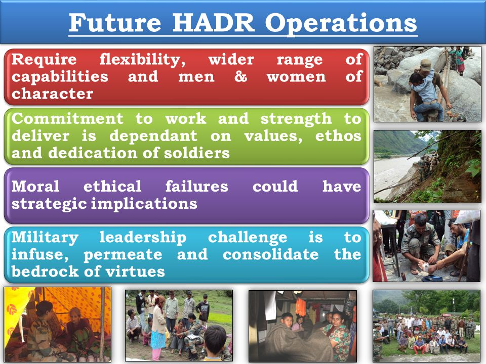 Future HADR Operations Require flexibility, wider range of capabilities and men & women of character Commitment to work and strength to deliver is dep