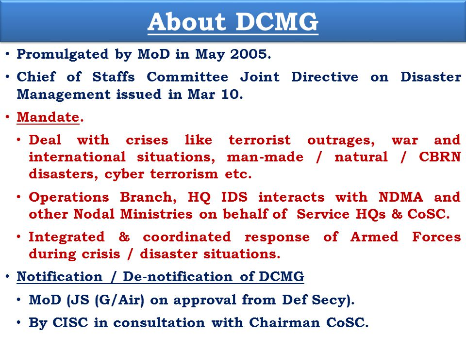About DCMG Promulgated by MoD in May 2005. Chief of Staffs Committee Joint Directive on Disaster Management issued in Mar 10. Mandate. Deal with crise