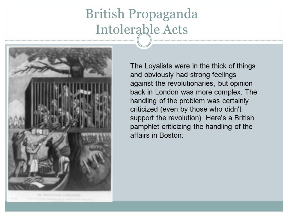 British Propaganda Intolerable Acts The Loyalists were in the thick of things and obviously had strong feelings against the revolutionaries, but opinion back in London was more complex.