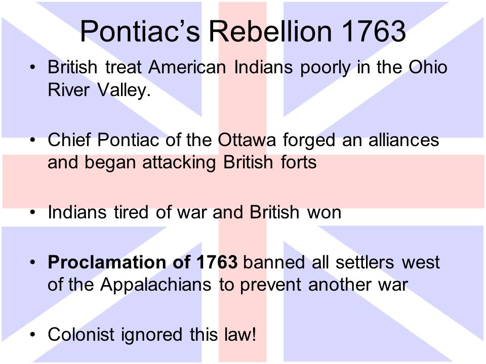 Pontiac's Rebellion 1763 British treat American Indians poorly in the Ohio River Valley. Chief Pontiac of the Ottawa forged an alliances and began att