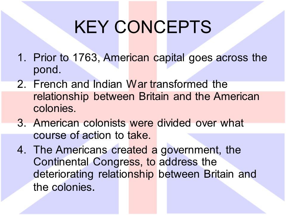 KEY CONCEPTS 1.Prior to 1763, American capital goes across the pond. 2.French and Indian War transformed the relationship between Britain and the Amer
