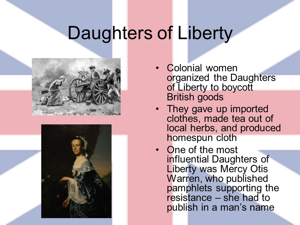 Daughters of Liberty Colonial women organized the Daughters of Liberty to boycott British goods They gave up imported clothes, made tea out of local h