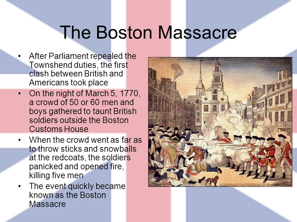 After Parliament repealed the Townshend duties, the first clash between British and Americans took place On the night of March 5, 1770, a crowd of 50