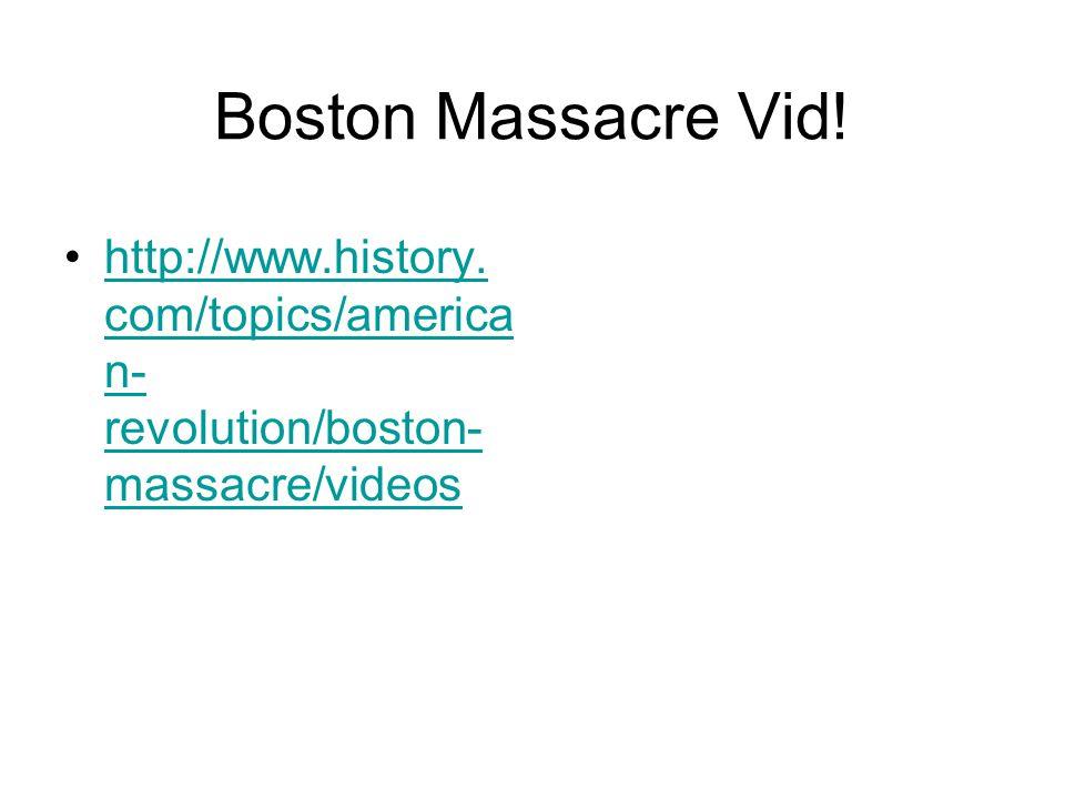 Boston Massacre Vid! http://www.history. com/topics/america n- revolution/boston- massacre/videoshttp://www.history. com/topics/america n- revolution/