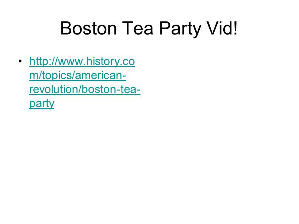 Boston Tea Party Vid! http://www.history.co m/topics/american- revolution/boston-tea- partyhttp://www.history.co m/topics/american- revolution/boston-