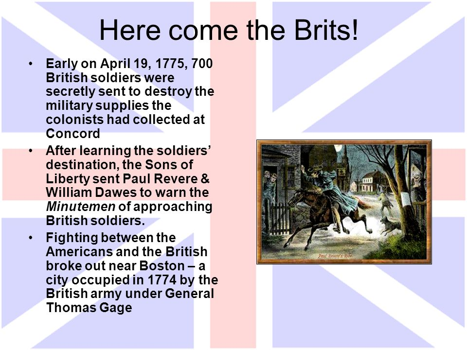 Here come the Brits! Early on April 19, 1775, 700 British soldiers were secretly sent to destroy the military supplies the colonists had collected at