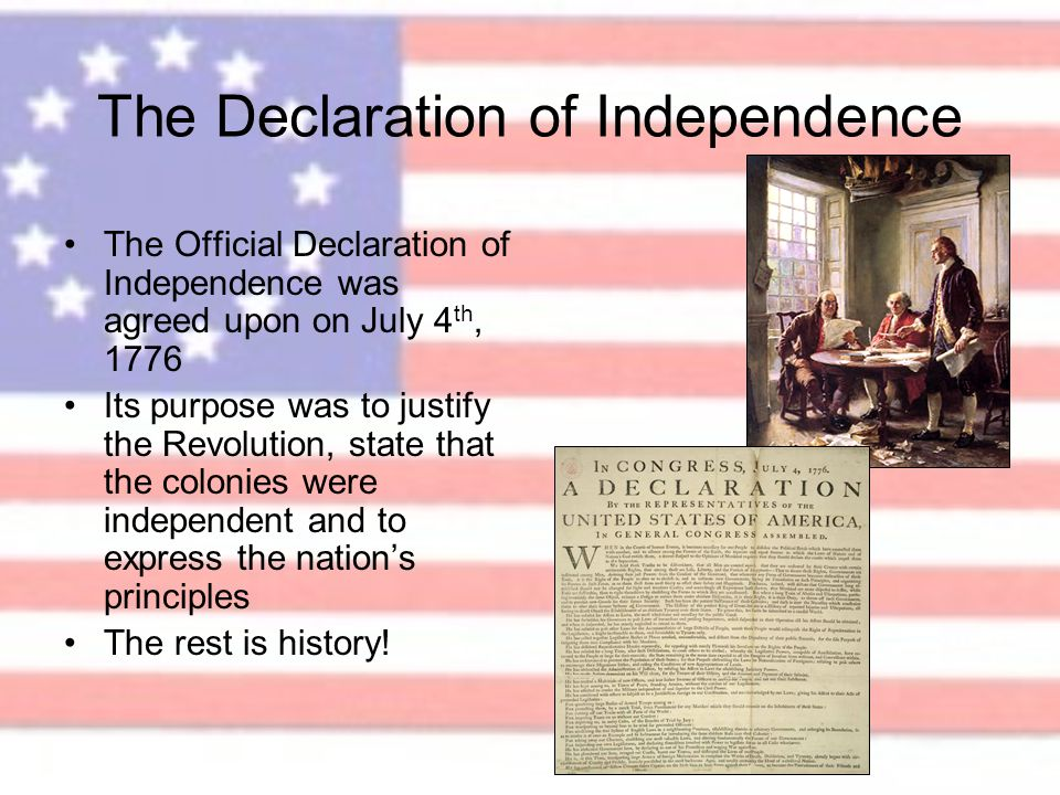 The Declaration of Independence The Official Declaration of Independence was agreed upon on July 4 th, 1776 Its purpose was to justify the Revolution,
