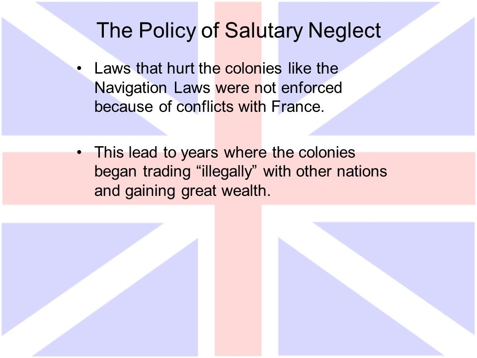 The Policy of Salutary Neglect Laws that hurt the colonies like the Navigation Laws were not enforced because of conflicts with France. This lead to y