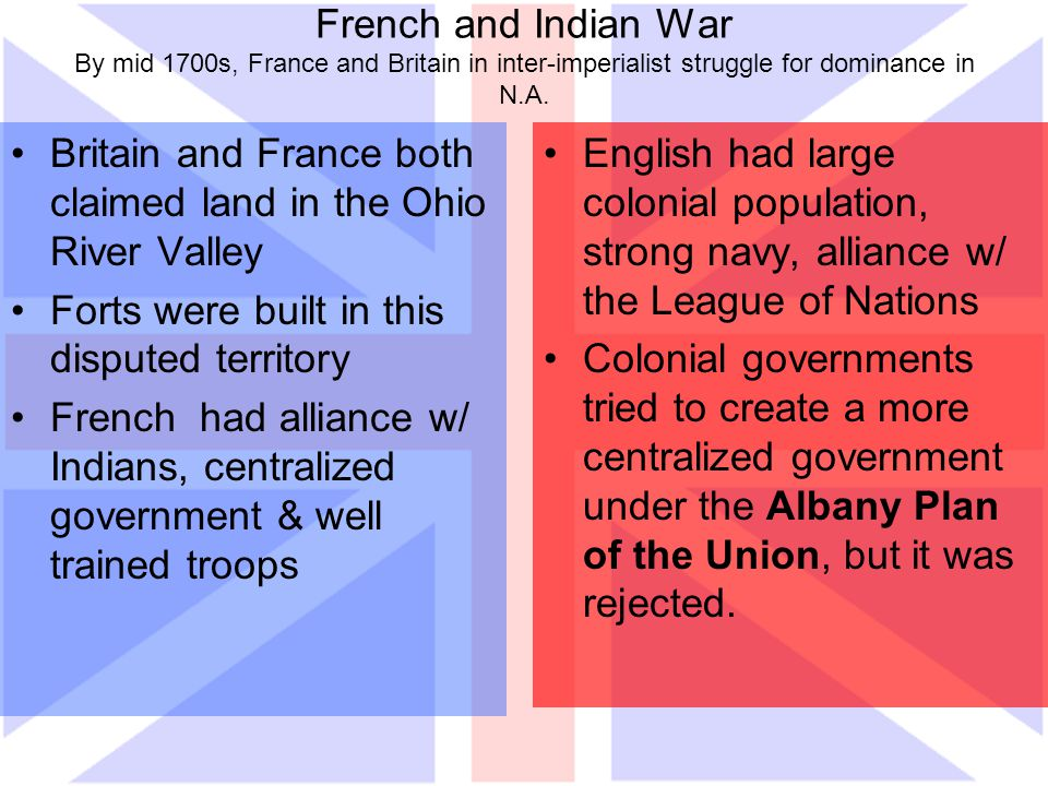 French and Indian War By mid 1700s, France and Britain in inter-imperialist struggle for dominance in N.A. Britain and France both claimed land in the