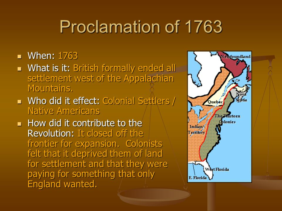 Proclamation of 1763 When: 1763 When: 1763 What is it: British formally ended all settlement west of the Appalachian Mountains. What is it: British fo