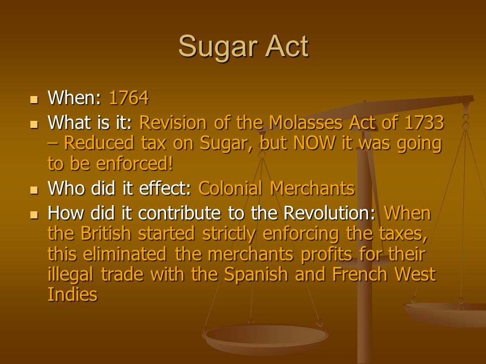 Sugar Act When: 1764 When: 1764 What is it: Revision of the Molasses Act of 1733 – Reduced tax on Sugar, but NOW it was going to be enforced! What is