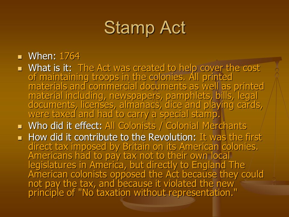 Stamp Act When: 1764 When: 1764 What is it: The Act was created to help cover the cost of maintaining troops in the colonies. All printed materials an