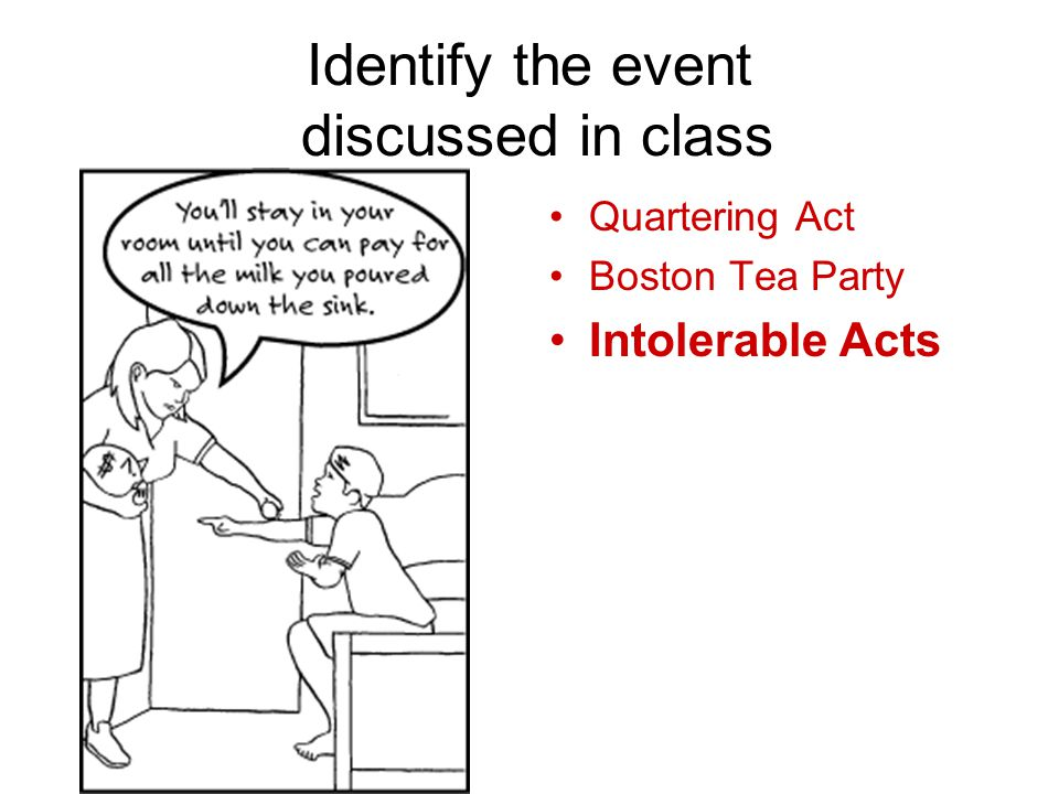 Identify the event discussed in class Quartering Act Boston Tea Party Intolerable Acts