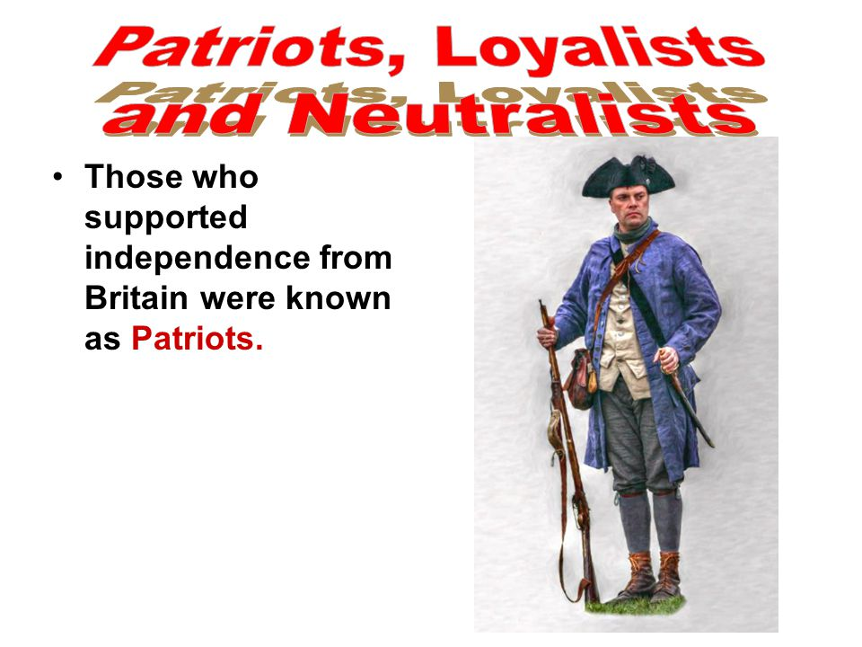 Those who supported independence from Britain were known as Patriots.