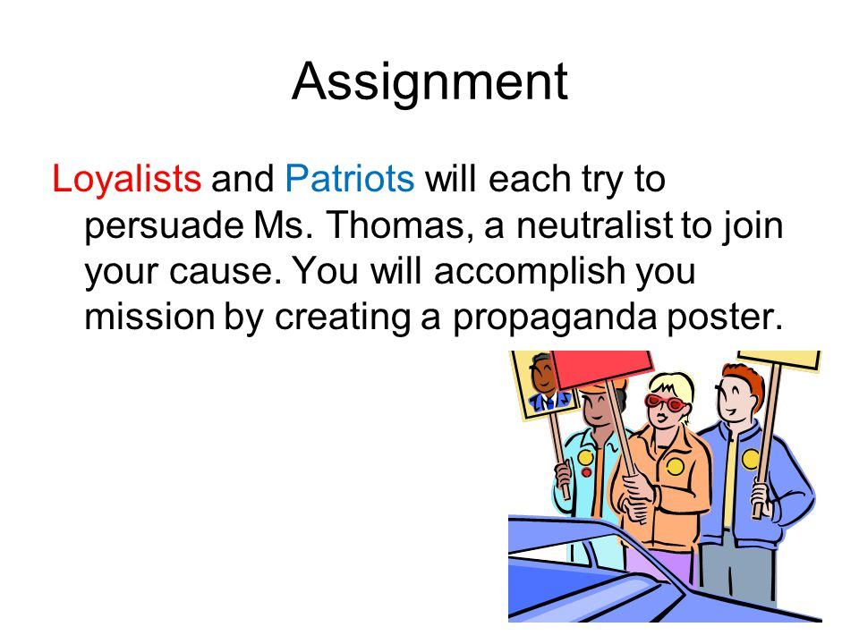 Assignment Loyalists and Patriots will each try to persuade Ms. Thomas, a neutralist to join your cause. You will accomplish you mission by creating a