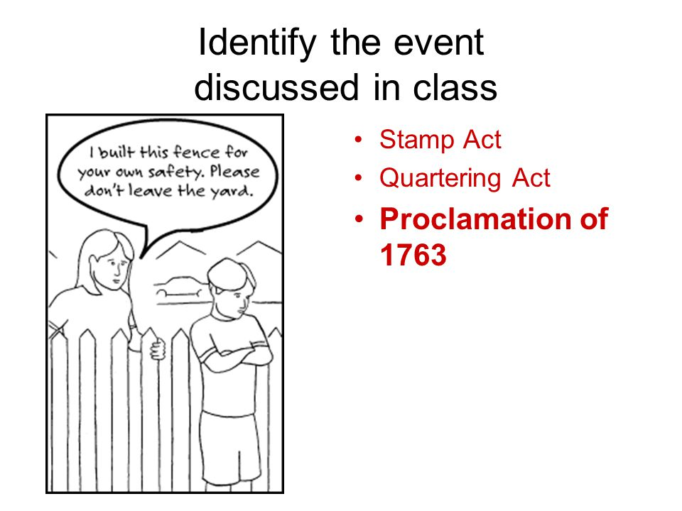 Identify the event discussed in class Stamp Act Quartering Act Proclamation of 1763