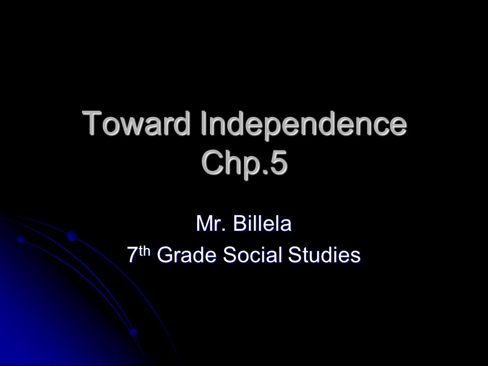 Toward Independence Chp.5 Mr. Billela 7 th Grade Social Studies