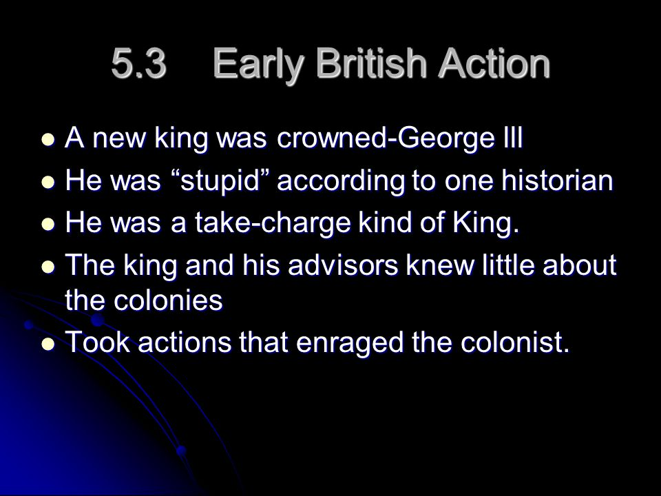 5.3 Early British Action A new king was crowned-George lll A new king was crowned-George lll He was stupid according to one historian He was stupid according to one historian He was a take-charge kind of King.