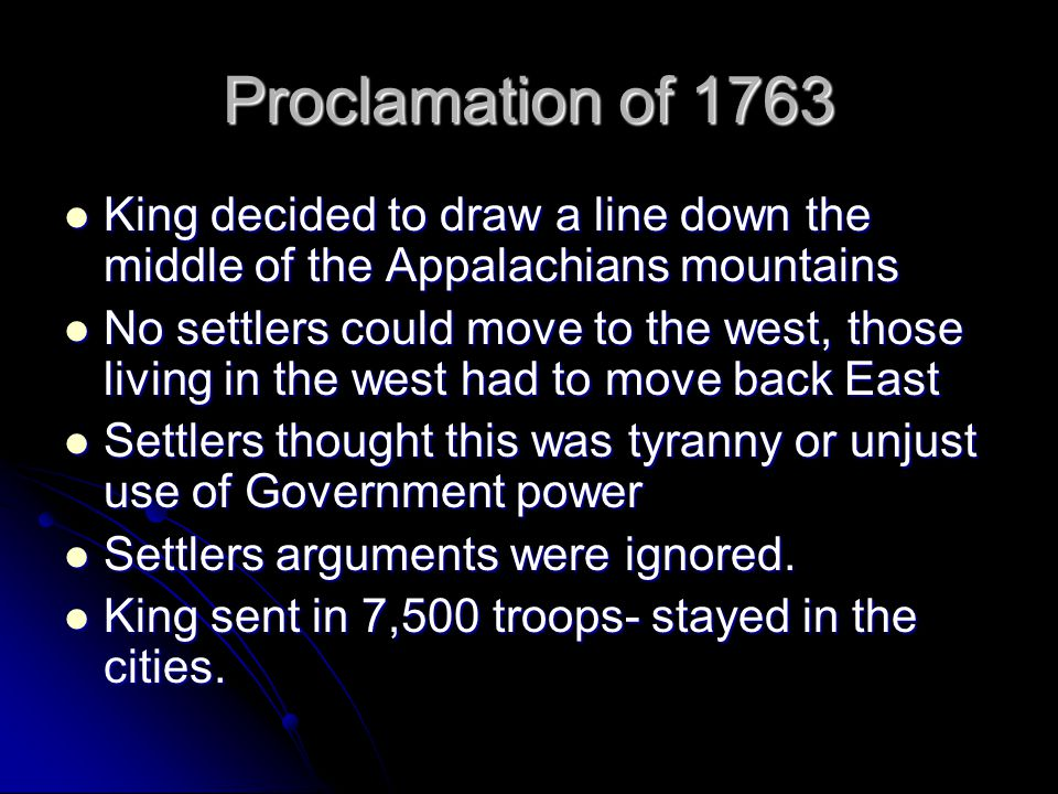 Proclamation of 1763 King decided to draw a line down the middle of the Appalachians mountains King decided to draw a line down the middle of the Appalachians mountains No settlers could move to the west, those living in the west had to move back East No settlers could move to the west, those living in the west had to move back East Settlers thought this was tyranny or unjust use of Government power Settlers thought this was tyranny or unjust use of Government power Settlers arguments were ignored.