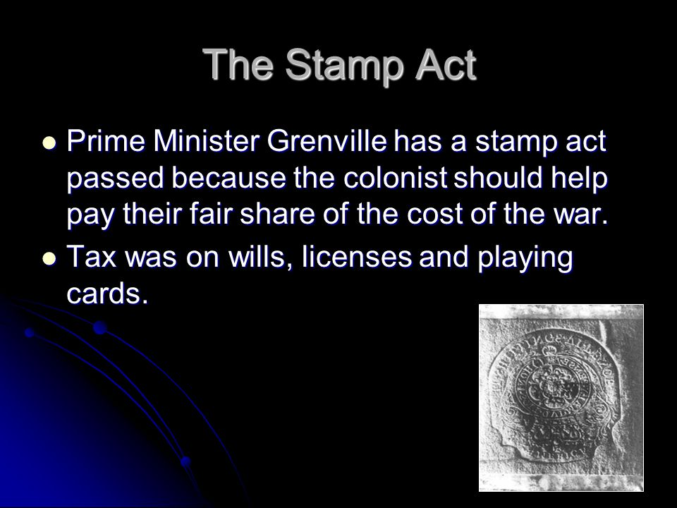 The Stamp Act Prime Minister Grenville has a stamp act passed because the colonist should help pay their fair share of the cost of the war.