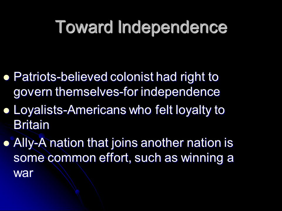 Toward Independence Patriots-believed colonist had right to govern themselves-for independence Patriots-believed colonist had right to govern themselves-for independence Loyalists-Americans who felt loyalty to Britain Loyalists-Americans who felt loyalty to Britain Ally-A nation that joins another nation is some common effort, such as winning a war Ally-A nation that joins another nation is some common effort, such as winning a war