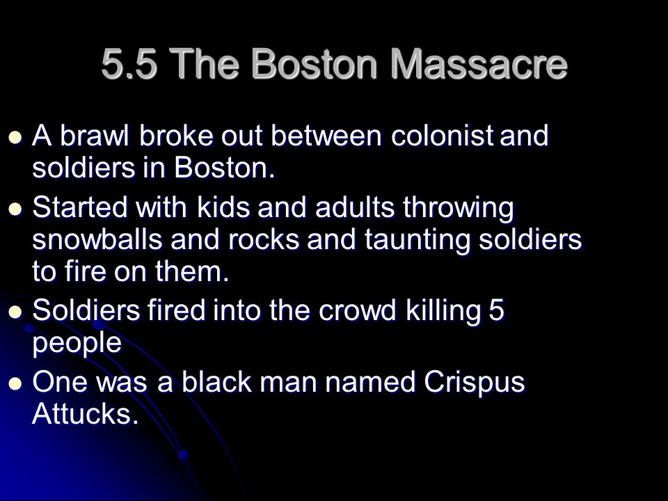 5.5 The Boston Massacre A brawl broke out between colonist and soldiers in Boston.
