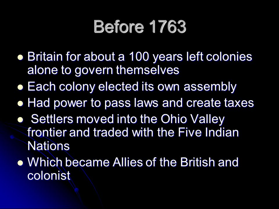 Before 1763 Britain for about a 100 years left colonies alone to govern themselves Britain for about a 100 years left colonies alone to govern themselves Each colony elected its own assembly Each colony elected its own assembly Had power to pass laws and create taxes Had power to pass laws and create taxes Settlers moved into the Ohio Valley frontier and traded with the Five Indian Nations Settlers moved into the Ohio Valley frontier and traded with the Five Indian Nations Which became Allies of the British and colonist Which became Allies of the British and colonist