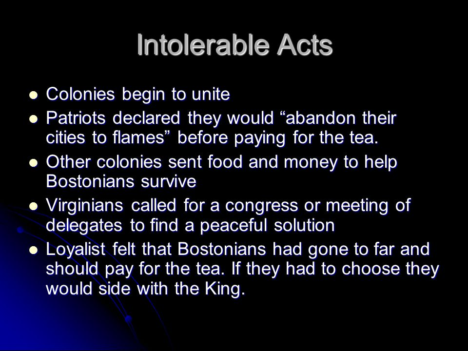 Intolerable Acts Colonies begin to unite Colonies begin to unite Patriots declared they would abandon their cities to flames before paying for the tea.