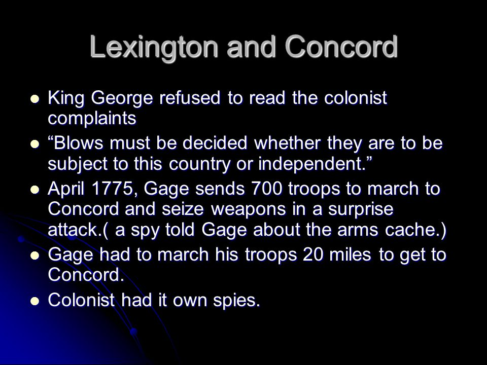 Lexington and Concord King George refused to read the colonist complaints King George refused to read the colonist complaints Blows must be decided whether they are to be subject to this country or independent. Blows must be decided whether they are to be subject to this country or independent. April 1775, Gage sends 700 troops to march to Concord and seize weapons in a surprise attack.( a spy told Gage about the arms cache.) April 1775, Gage sends 700 troops to march to Concord and seize weapons in a surprise attack.( a spy told Gage about the arms cache.) Gage had to march his troops 20 miles to get to Concord.