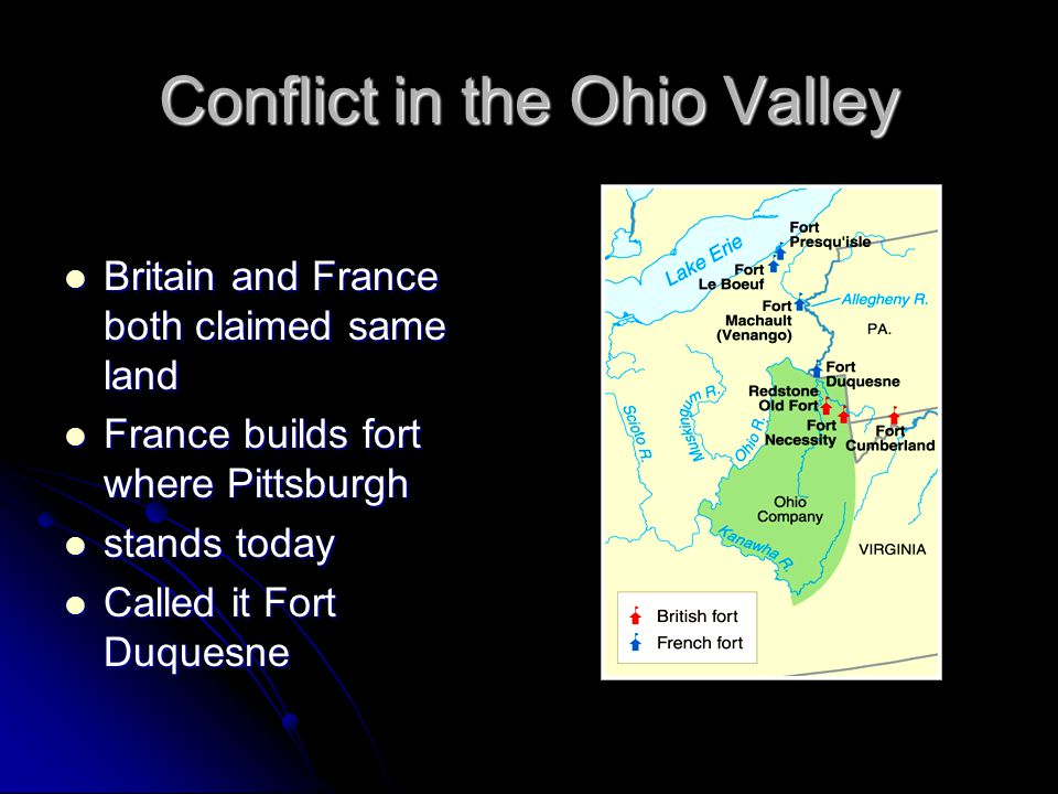 Conflict in the Ohio Valley Britain and France both claimed same land Britain and France both claimed same land France builds fort where Pittsburgh France builds fort where Pittsburgh stands today stands today Called it Fort Duquesne Called it Fort Duquesne