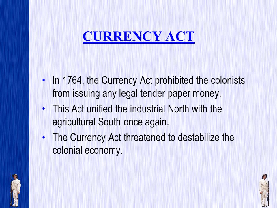 CURRENCY ACT In 1764, the Currency Act prohibited the colonists from issuing any legal tender paper money.