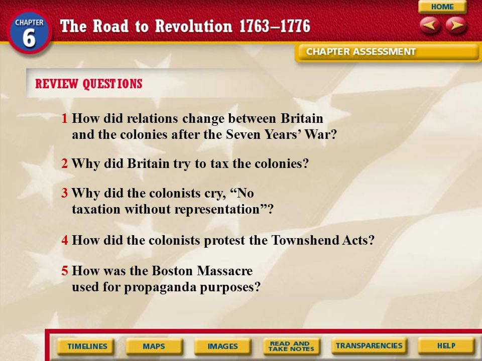 1 How did relations change between Britain and the colonies after the Seven Years' War? 2 Why did Britain try to tax the colonies? 3 Why did the colon