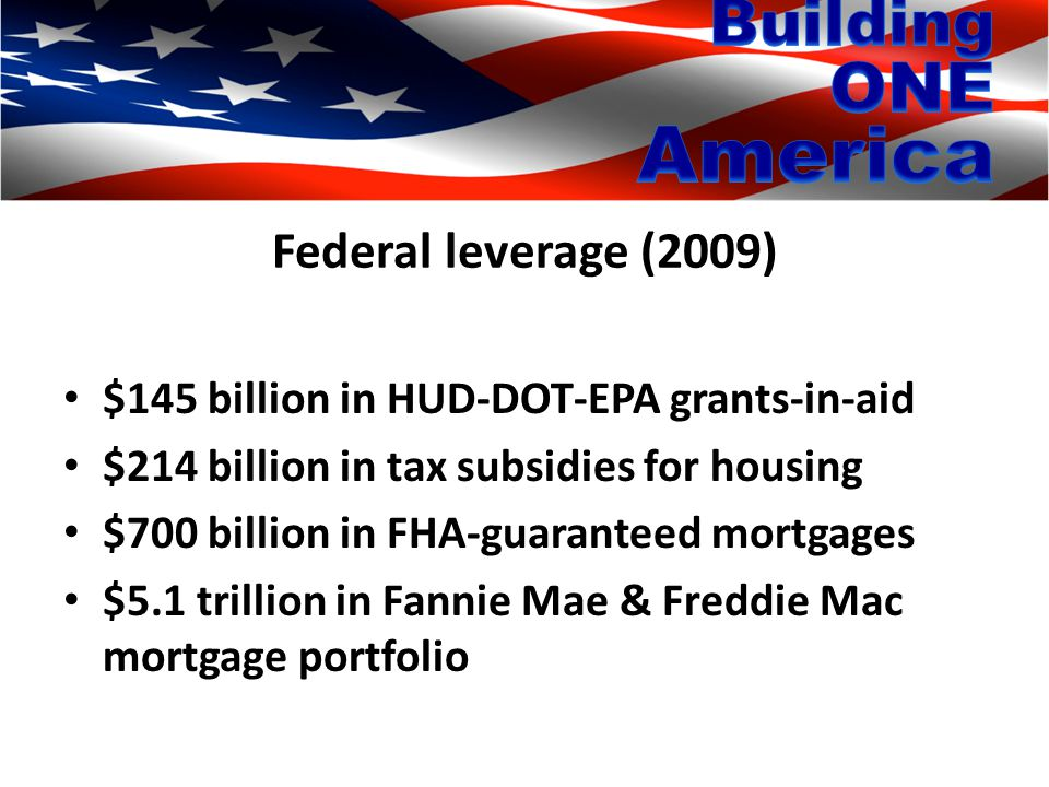 Federal leverage (2009) $145 billion in HUD-DOT-EPA grants-in-aid $214 billion in tax subsidies for housing $700 billion in FHA-guaranteed mortgages $5.1 trillion in Fannie Mae & Freddie Mac mortgage portfolio
